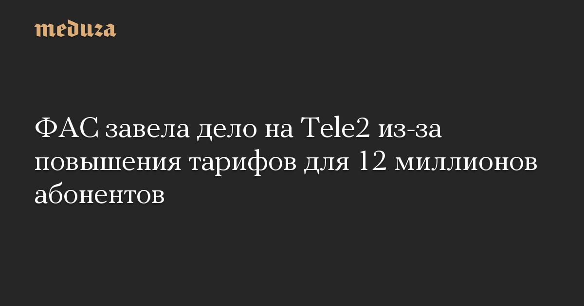 ФАС завела дело на Tele2 из-за повышения тарифов для 12 миллионов абонентов