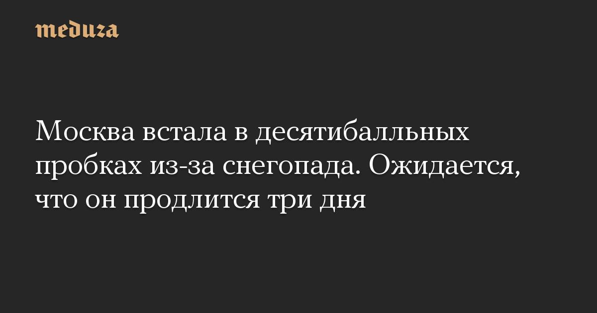 Москва встала в десятибалльных пробках из-за снегопада. Ожидается, что он продлится три дня