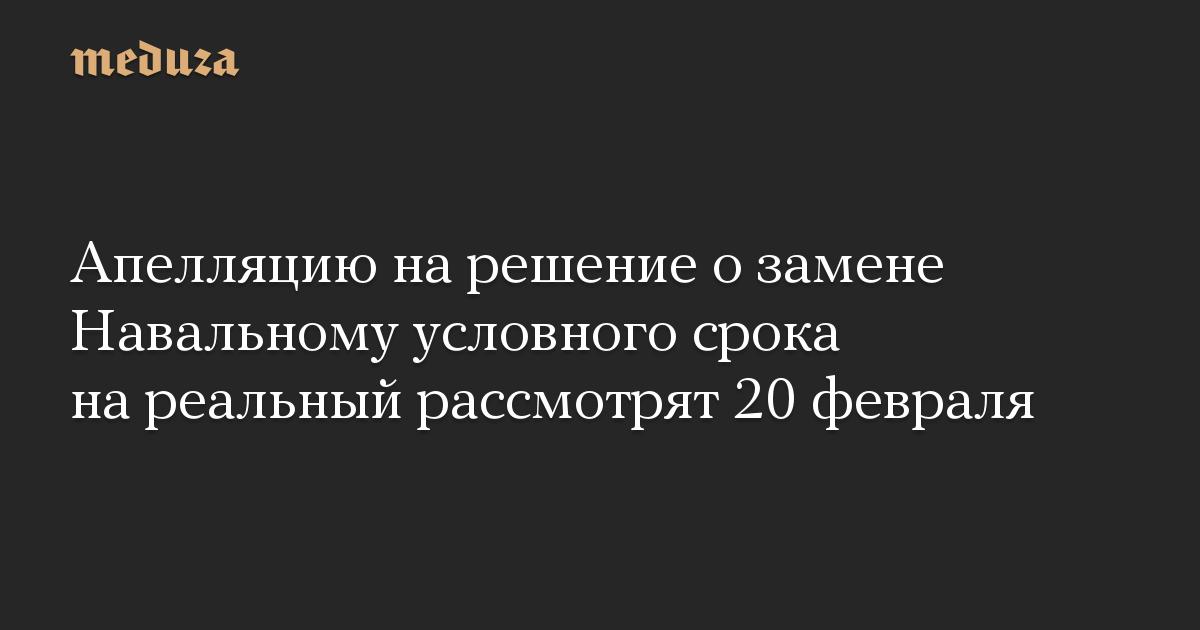 Апелляцию на решение о замене Навальному условного срока на реальный рассмотрят 20 февраля