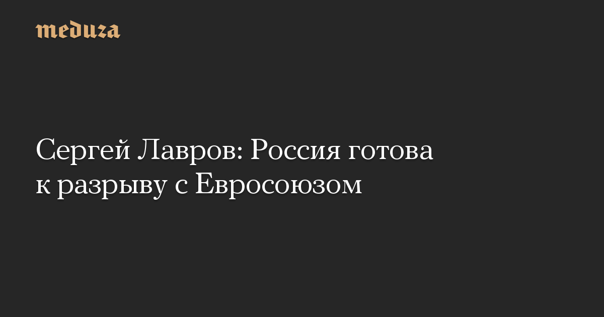 Сергей Лавров: Россия готова к разрыву с Евросоюзом