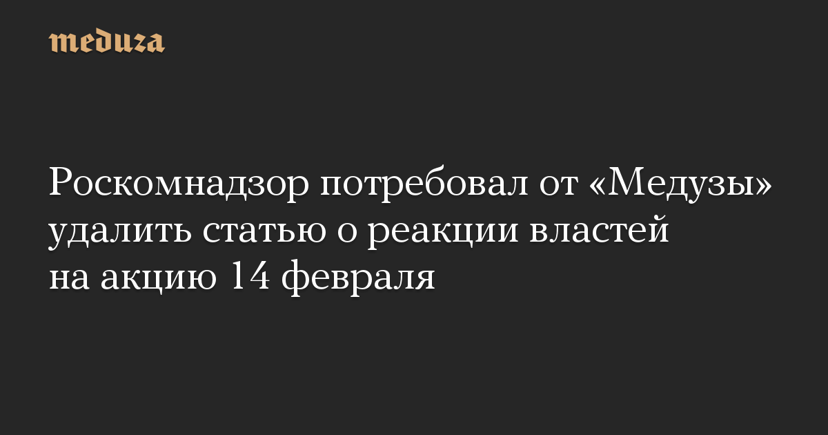 Роскомнадзор потребовал от «Медузы» удалить статью о реакции властей на акцию 14 февраля
