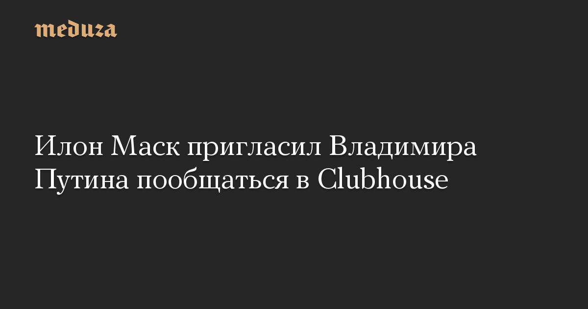 Илон Маск пригласил Владимира Путина пообщаться в Clubhouse