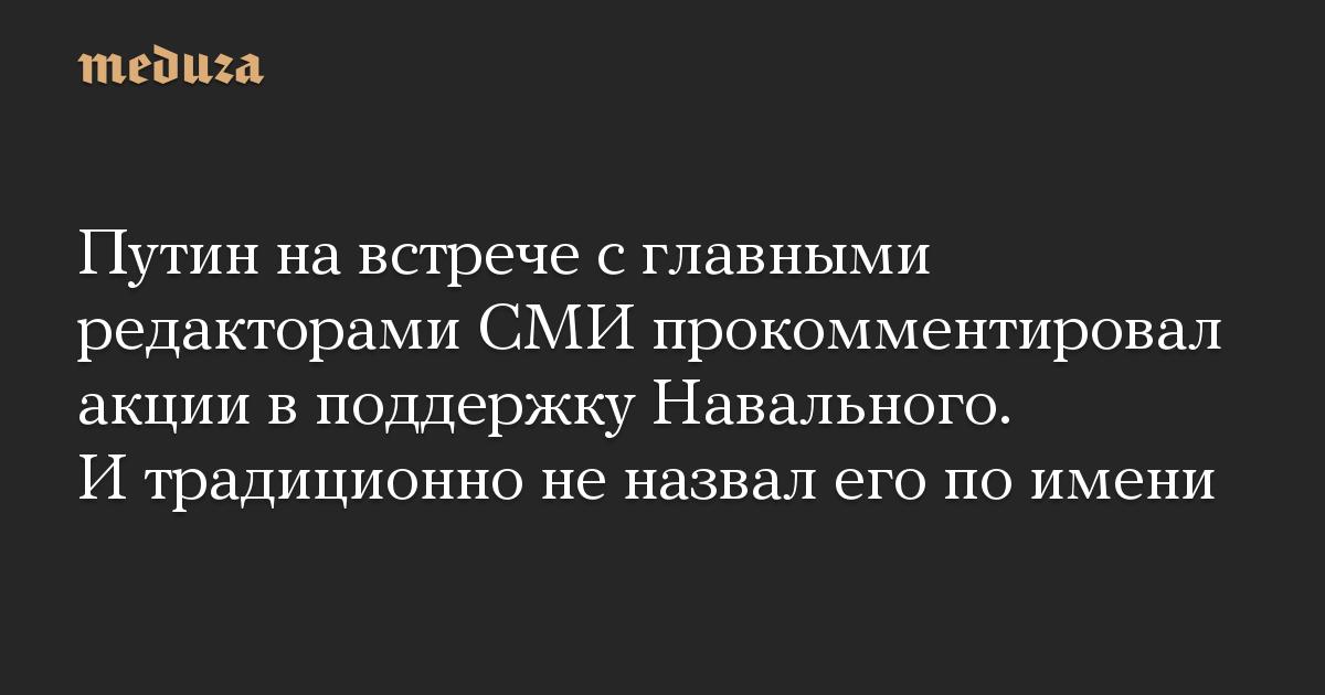 Путин на встрече с главными редакторами СМИ прокомментировал акции в поддержку Навального. И традиционно не назвал его по имени