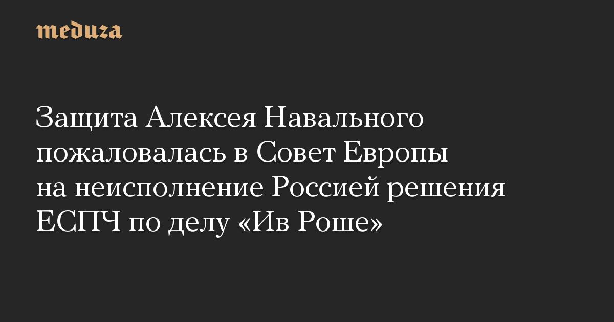 Защита Алексея Навального пожаловалась в Совет Европы на неисполнение Россией решения ЕСПЧ по делу «Ив Роше»