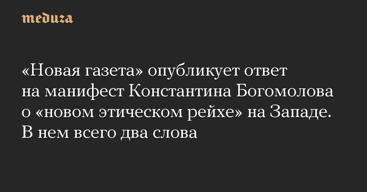 «Новая газета» опубликует ответ на манифест Константина Богомолова о «новом этическом рейхе» на Западе. В нем всего два слова