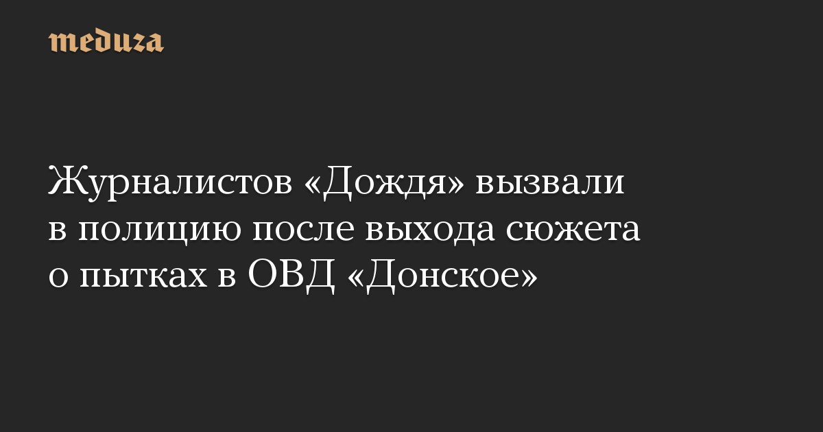Журналистов «Дождя» вызвали в полицию после выхода сюжета о пытках в ОВД «Донское»