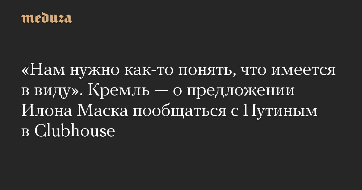 «Нам нужно как-то понять, что имеется в виду». Кремль — о предложении Илона Маска пообщаться с Путиным в Clubhouse
