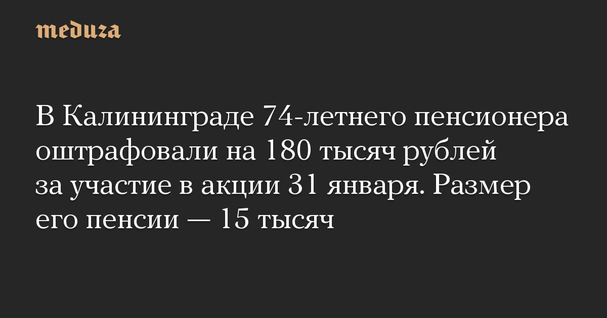 В Калининграде 74-летнего пенсионера оштрафовали на 180 тысяч рублей за участие в акции 31 января. Размер его пенсии — 15 тысяч
