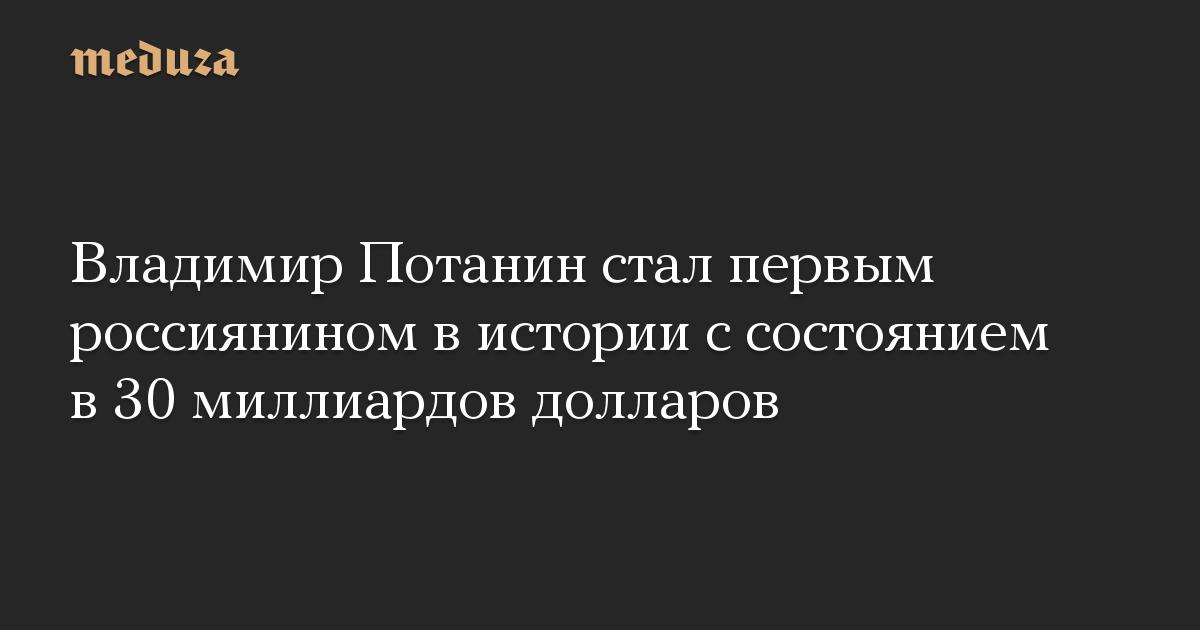 Владимир Потанин стал первым россиянином в истории с состоянием в 30 миллиардов долларов