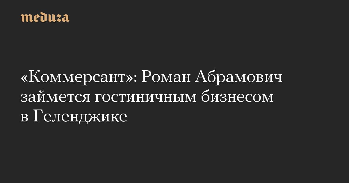 «Коммерсант»: Роман Абрамович займется гостиничным бизнесом в Геленджике