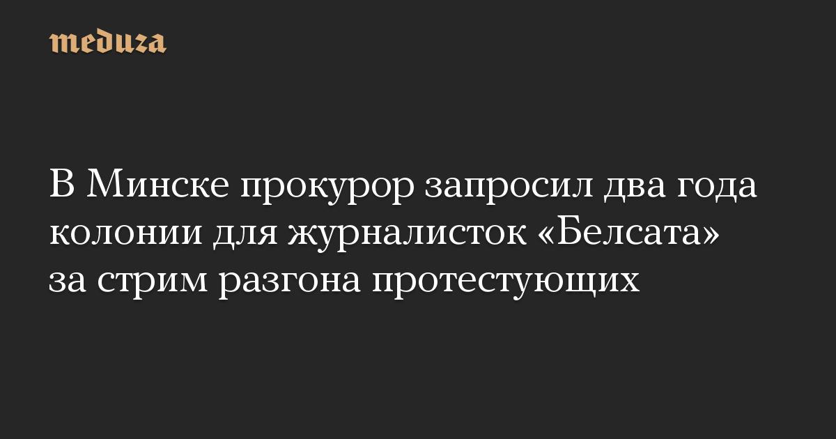 В Минске прокурор запросил два года колонии для журналисток «Белсата» за стрим разгона протестующих