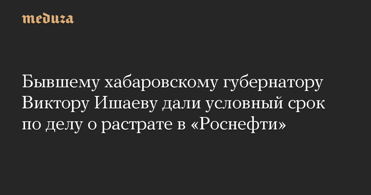 Бывшему хабаровскому губернатору Виктору Ишаеву дали условный срок по делу о растрате в «Роснефти»