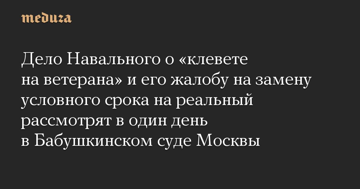 Дело Навального о «клевете на ветерана» и его жалобу на замену условного срока на реальный рассмотрят в один день в Бабушкинском суде Москвы