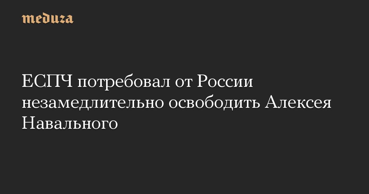 ЕСПЧ потребовал от России незамедлительно освободить Алексея Навального