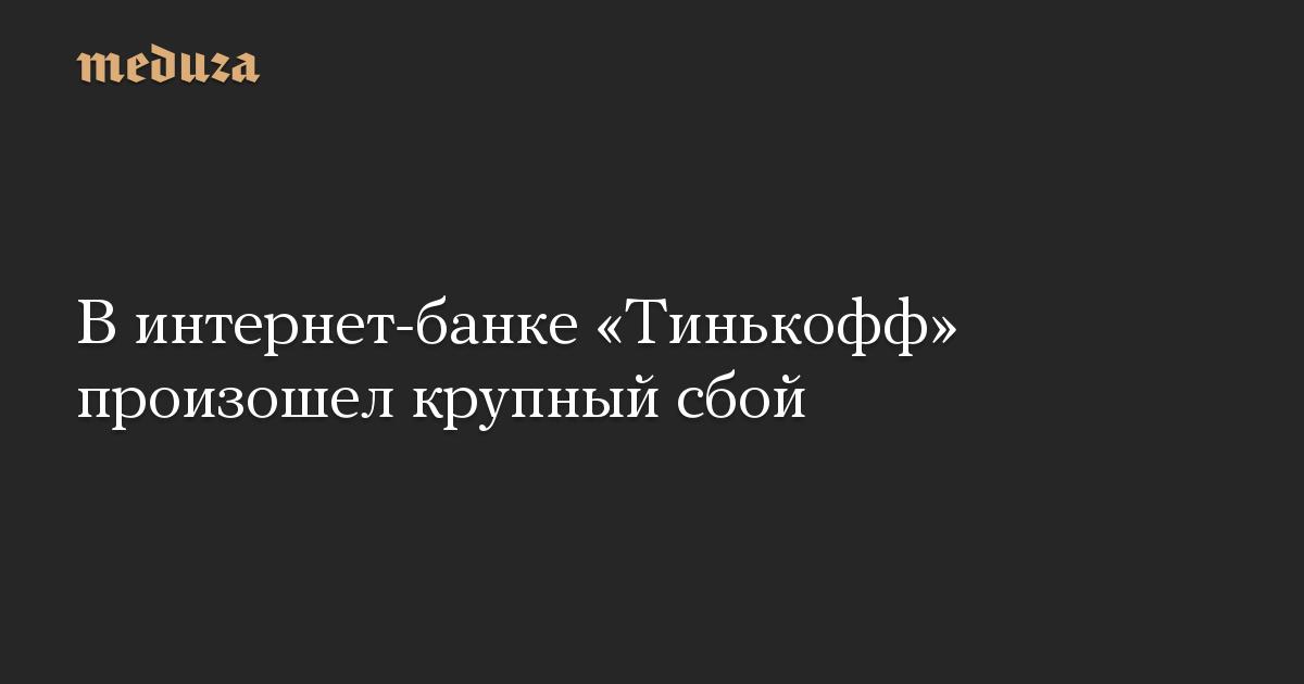 В интернет-банке «Тинькофф» произошел крупный сбой