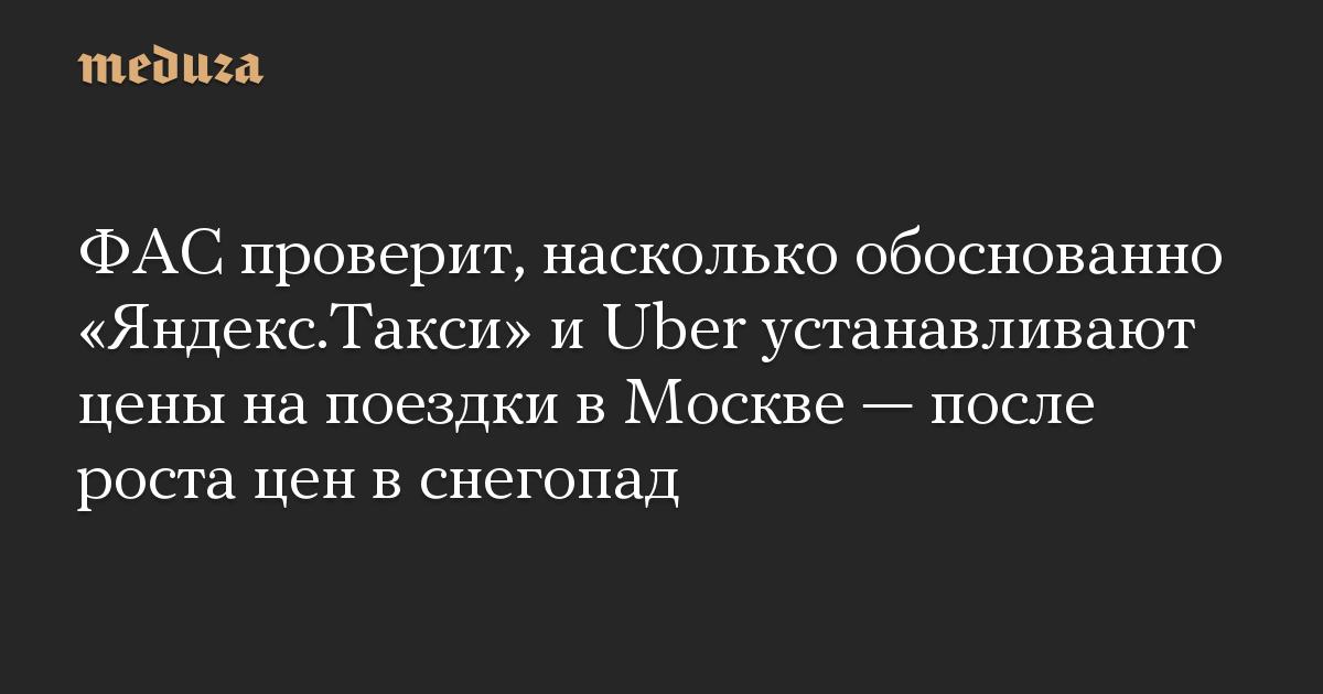 ФАС проверит, насколько обоснованно «Яндекс.Такси» и Uber устанавливают цены на поездки в Москве — после роста цен в снегопад
