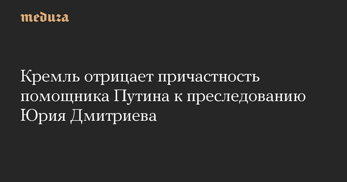 Кремль отрицает причастность помощника Путина к преследованию Юрия Дмитриева