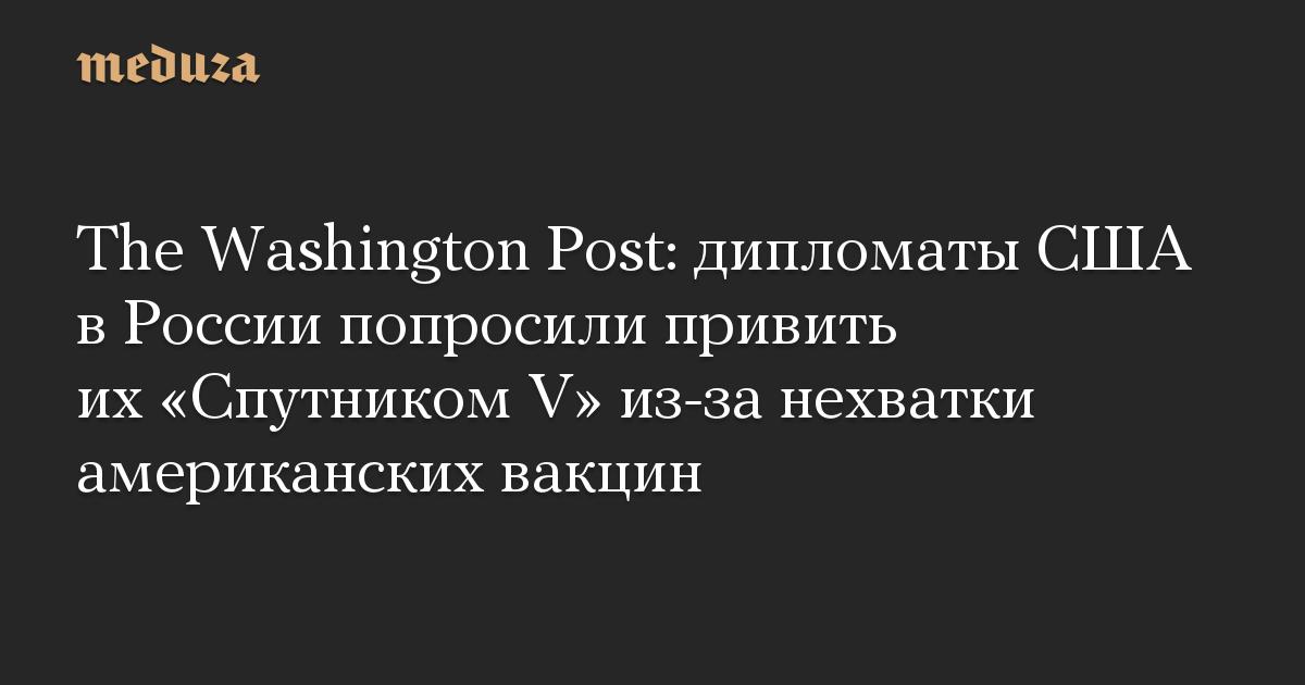 The Washington Post: дипломаты США в России попросили привить их «Спутником V» из-за нехватки американских вакцин