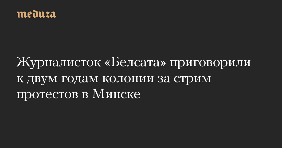 Журналисток «Белсата» приговорили к двум годам колонии за стрим протестов в Минске