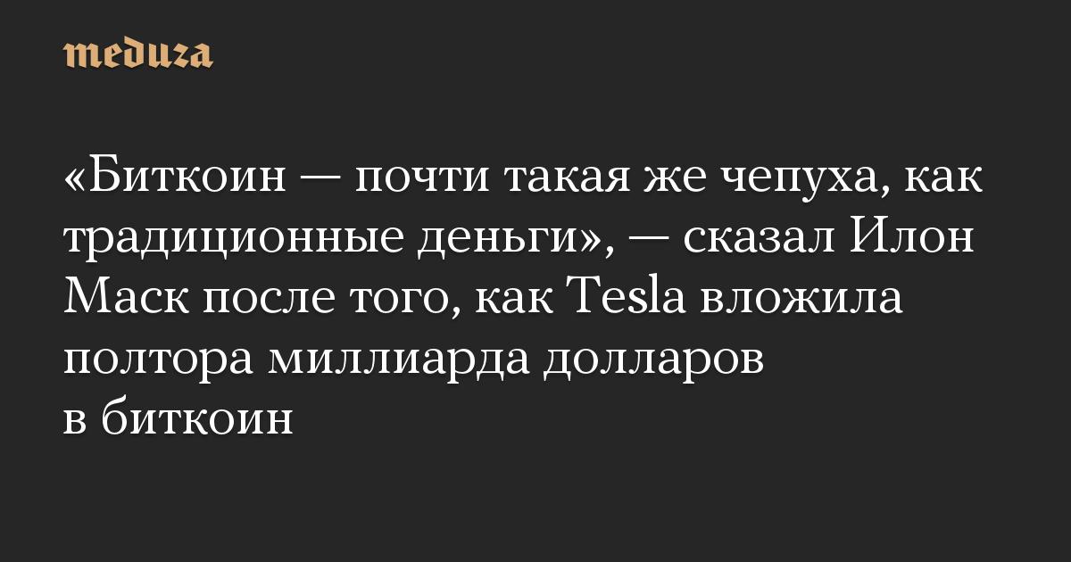 «Биткоин — почти такая же чепуха, как традиционные деньги», — сказал Илон Маск после того, как Tesla вложила полтора миллиарда долларов в биткоин