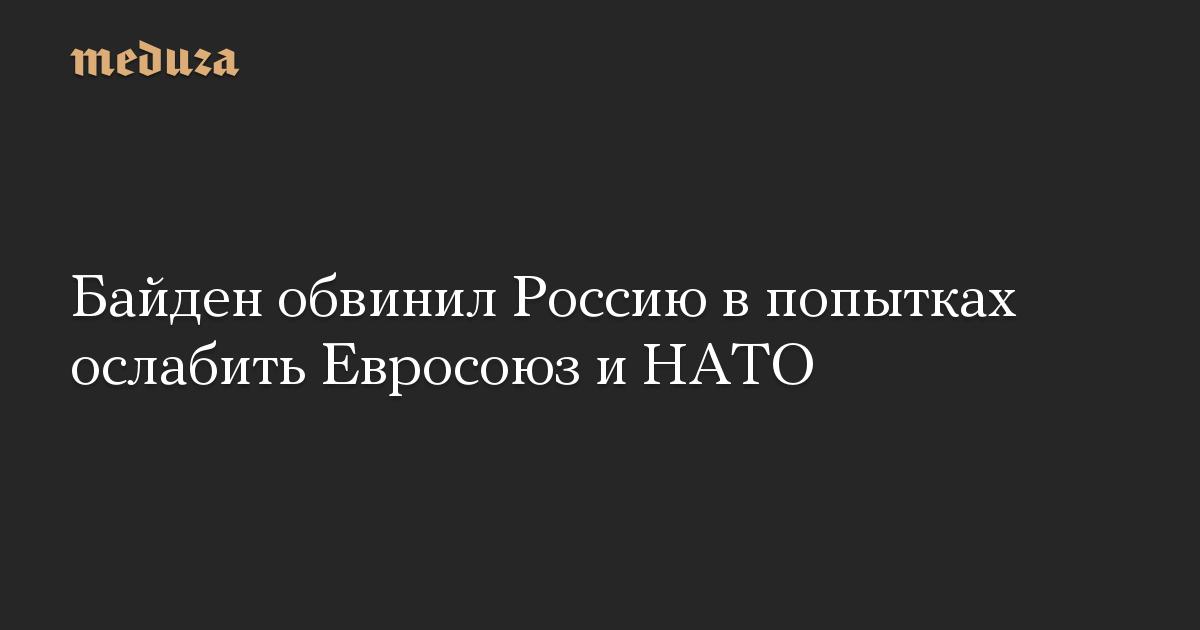 Байден обвинил Россию в попытках ослабить Евросоюз и НАТО
