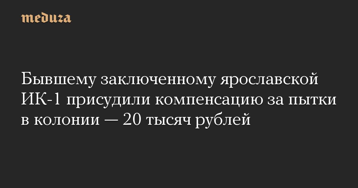 Бывшему заключенному ярославской ИК-1 присудили компенсацию за пытки в колонии — 20 тысяч рублей
