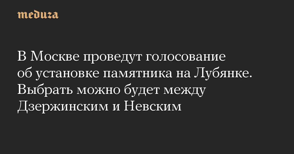 В Москве проведут голосование об установке памятника на Лубянке. Выбрать можно будет между Дзержинским и Невским