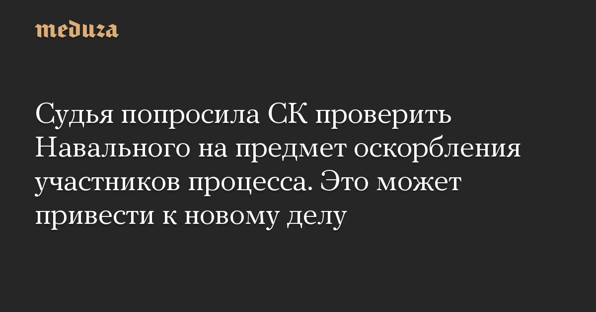 Судья попросила СК проверить Навального на предмет оскорбления участников процесса. Это может привести к новому делу