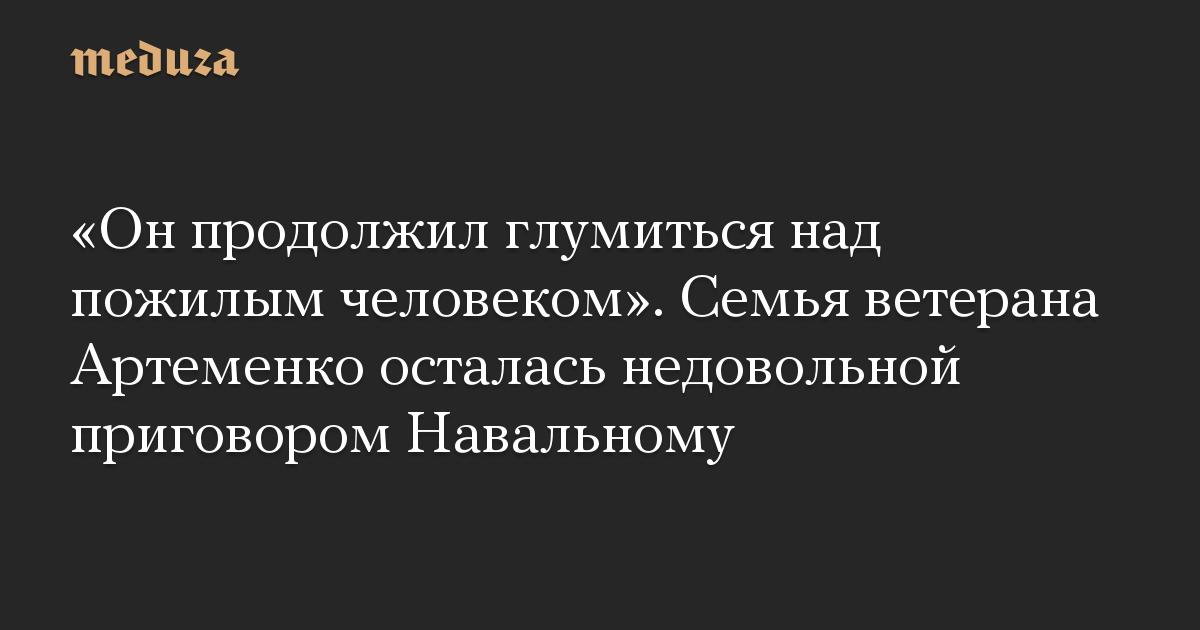«Он продолжил глумиться над пожилым человеком». Семья ветерана Артеменко осталась недовольной приговором Навальному