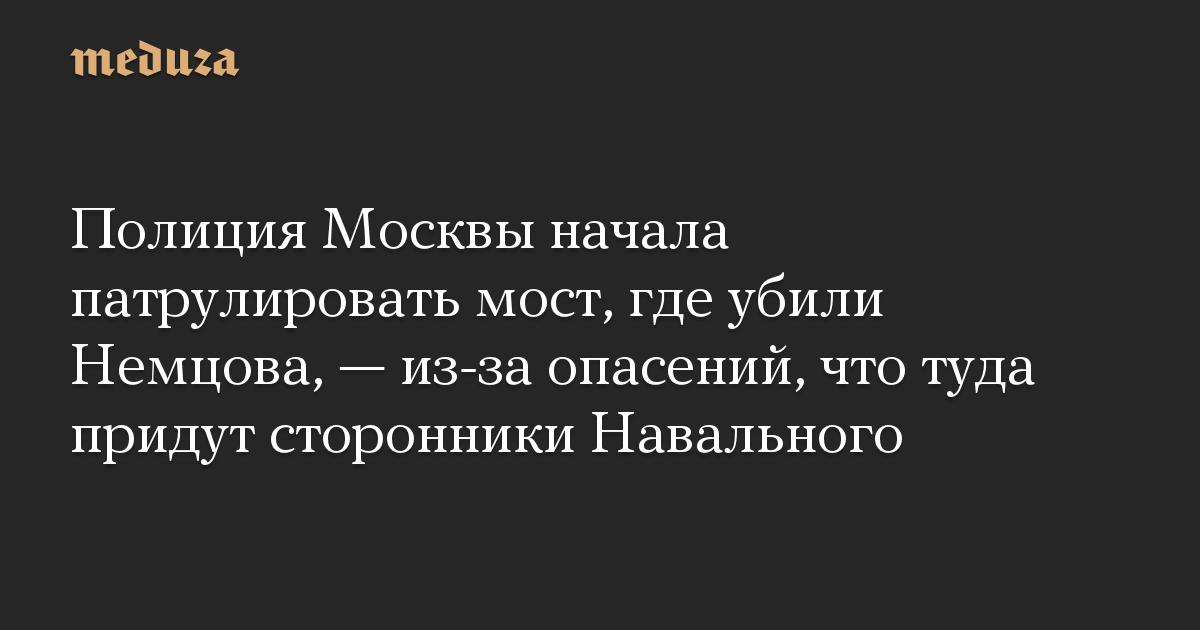 Полиция Москвы начала патрулировать мост, где убили Немцова, — из-за опасений, что туда придут сторонники Навального