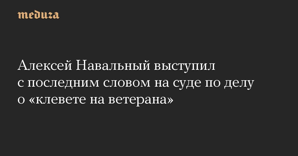 Алексей Навальный выступил с последним словом на суде по делу о «клевете на ветерана»