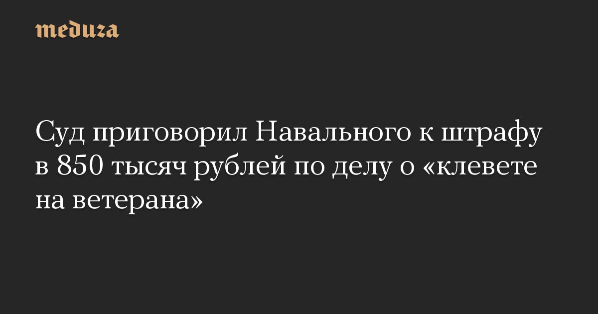 Суд приговорил Навального к штрафу в 850 тысяч рублей по делу о «клевете на ветерана»