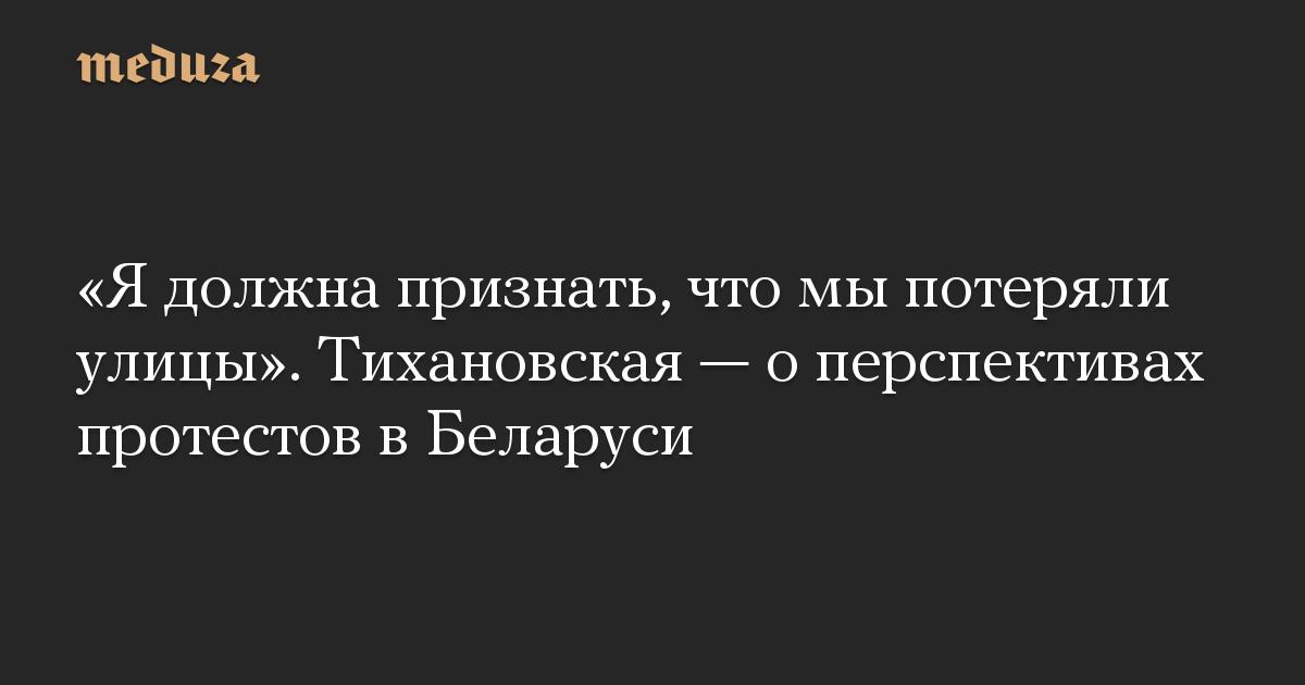 «Я должна признать, что мы потеряли улицы». Тихановская — о перспективах протестов в Беларуси