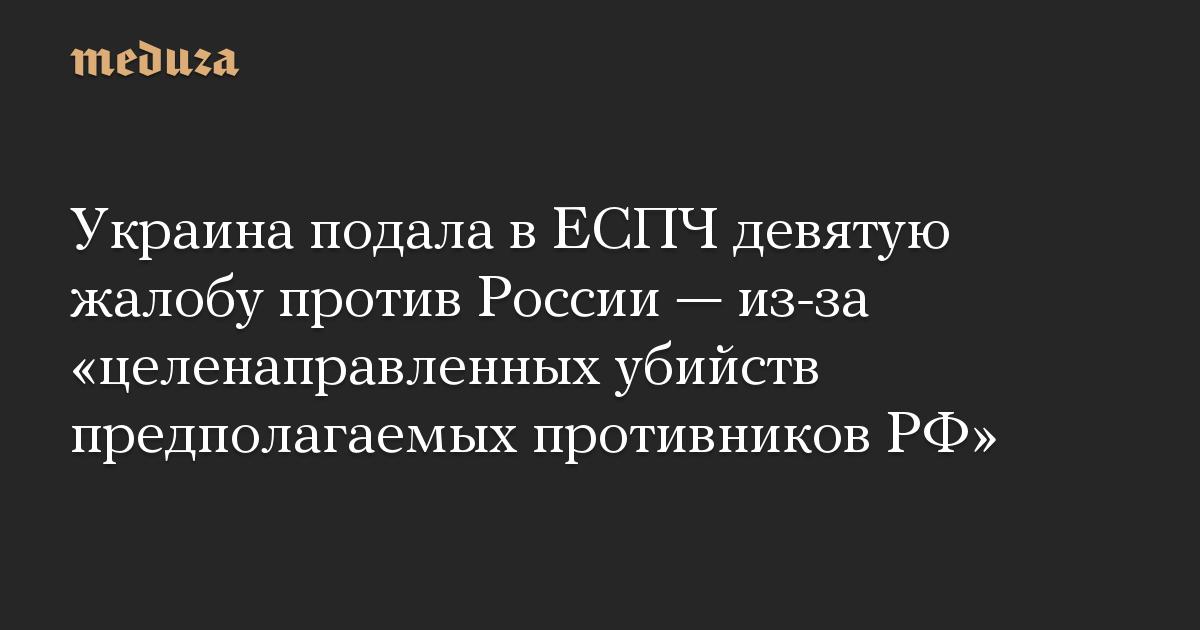 Украина подала в ЕСПЧ девятую жалобу против России — из-за «целенаправленных убийств предполагаемых противников РФ»