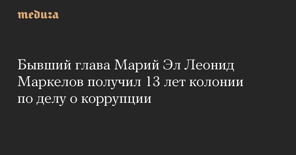 Бывший глава Марий Эл Леонид Маркелов получил 13 лет колонии по делу о коррупции