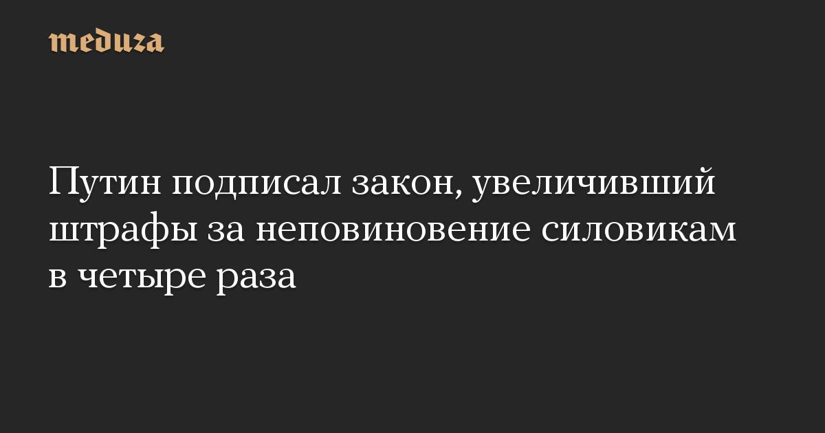 Путин подписал закон, увеличивший штрафы за неповиновение силовикам в четыре раза