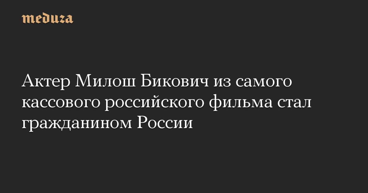 Актер Милош Бикович из самого кассового российского фильма стал гражданином России