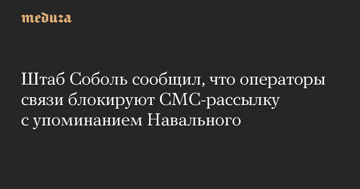 Штаб Соболь сообщил, что операторы связи блокируют СМС-рассылку с упоминанием Навального