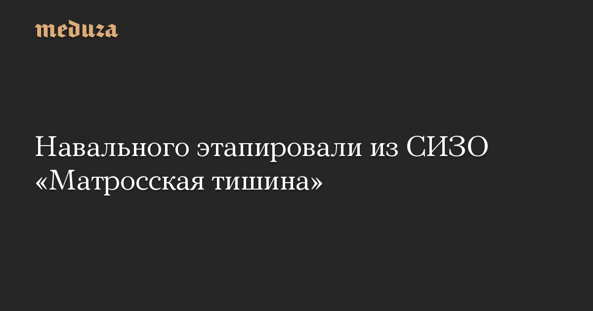Навального этапировали из СИЗО «Матросская тишина»