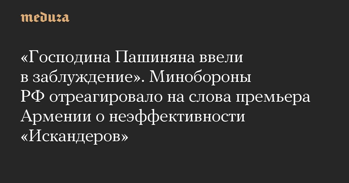 «Господина Пашиняна ввели в заблуждение». Минобороны РФ отреагировало на слова премьера Армении о неэффективности «Искандеров»