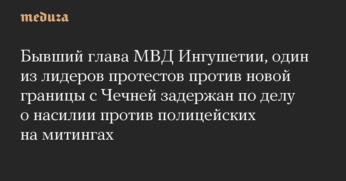 Бывший глава МВД Ингушетии, один из лидеров протестов против новой границы с Чечней задержан по делу о насилии против полицейских на митингах