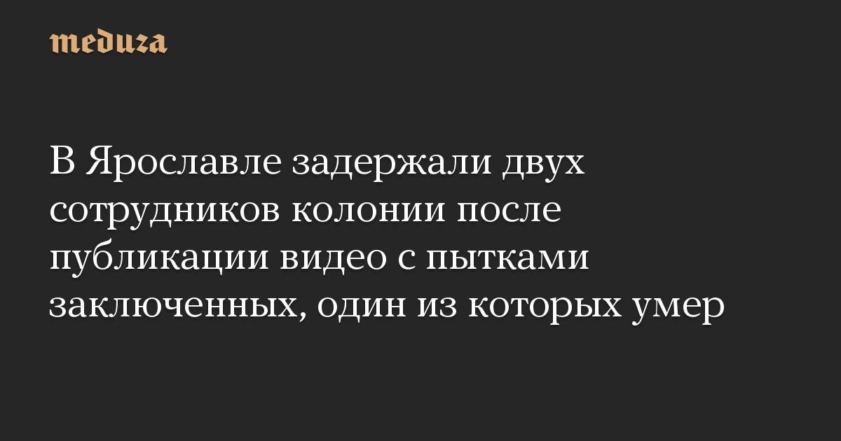 В Ярославле задержали двух сотрудников колонии после публикации видео с пытками заключенных, один из которых умер