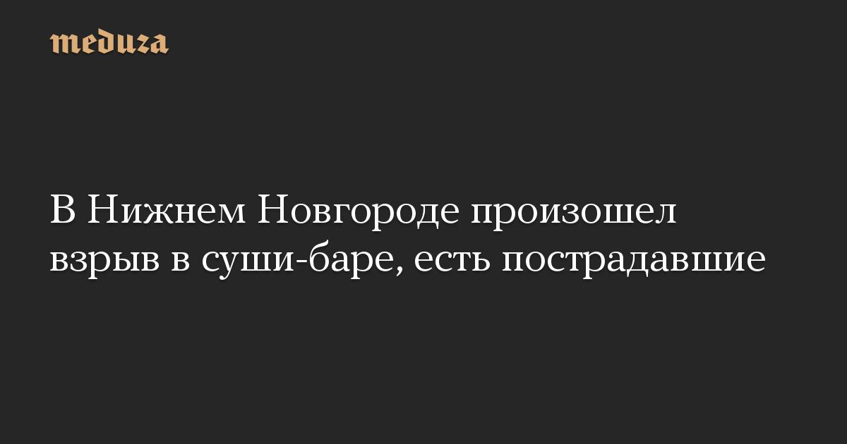 В Нижнем Новгороде произошел взрыв в суши-баре, есть пострадавшие