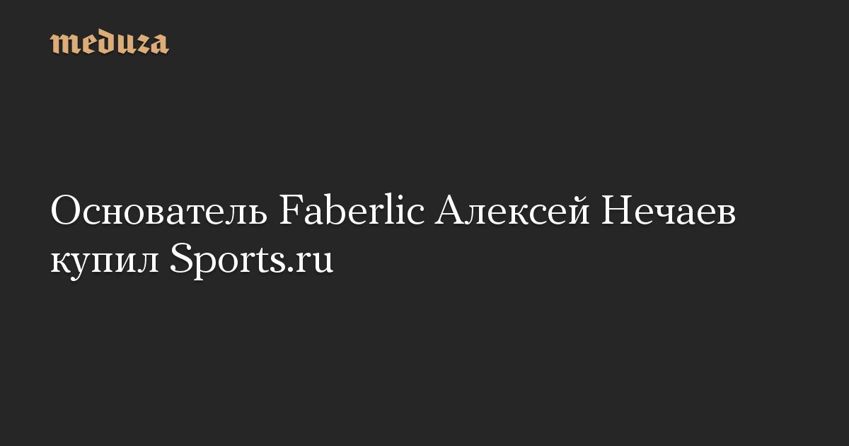 Основатель Faberlic Алексей Нечаев купил Sports.ru