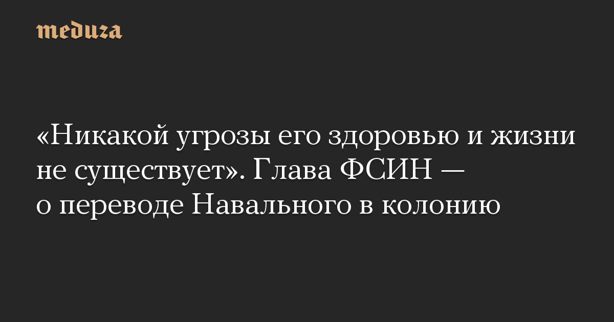 «Никакой угрозы его здоровью и жизни не существует». Глава ФСИН — о переводе Навального в колонию