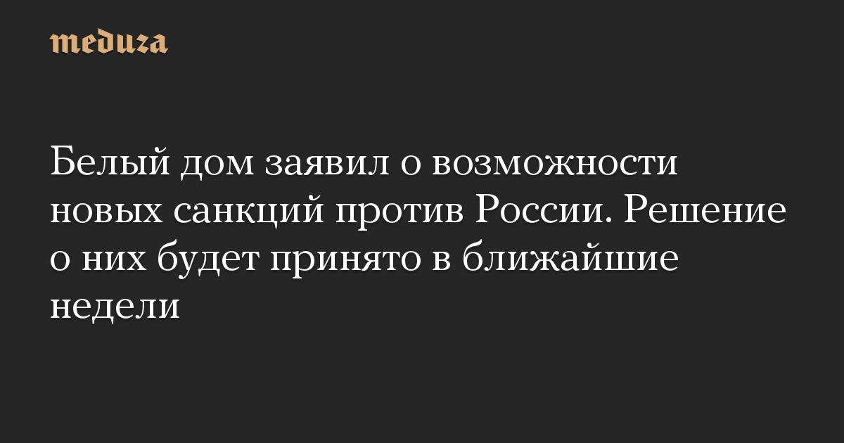 Белый дом заявил о возможности новых санкций против России. Решение о них будет принято в ближайшие недели