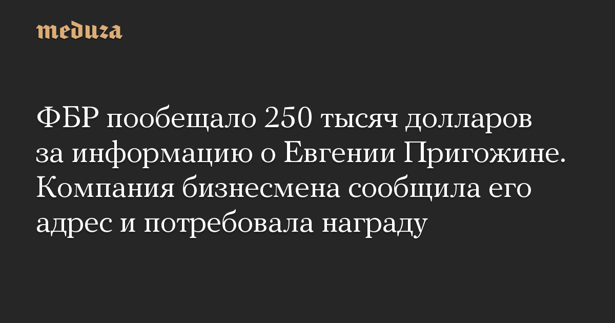 ФБР пообещало 250 тысяч долларов за информацию о Евгении Пригожине. Компания бизнесмена сообщила его адрес и потребовала награду