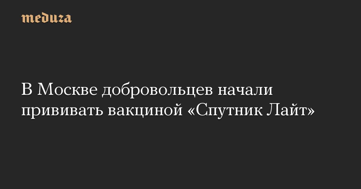 В Москве добровольцев начали прививать вакциной «Спутник Лайт»