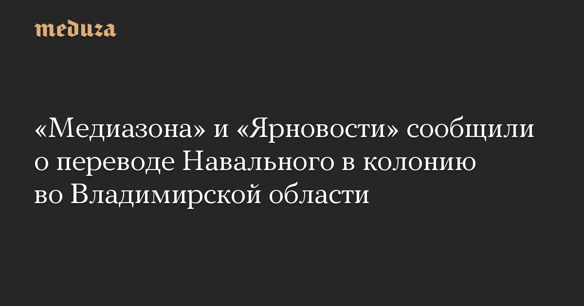 «Медиазона» и «Ярновости» сообщили о переводе Навального в колонию во Владимирской области
