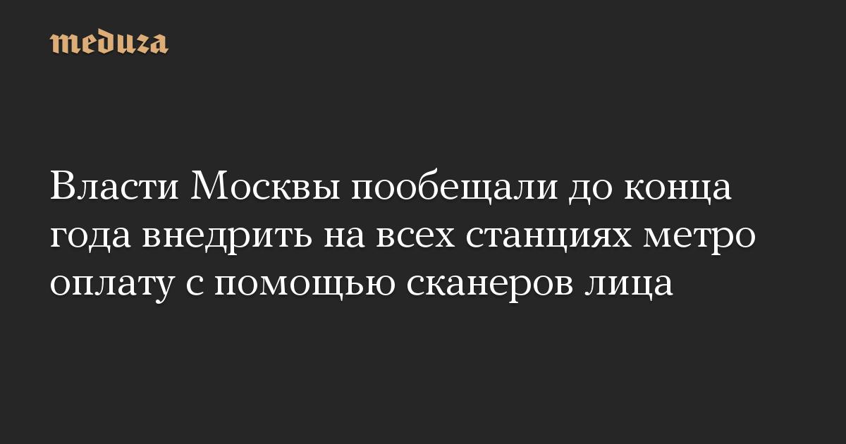 Власти Москвы пообещали до конца года внедрить на всех станциях метро оплату с помощью сканеров лица